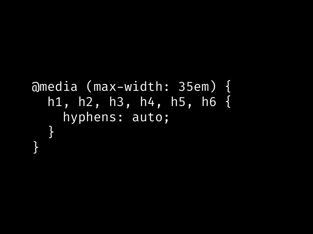 @media (max-width: 35em) { h1, h2, h3, h4, h5, ...