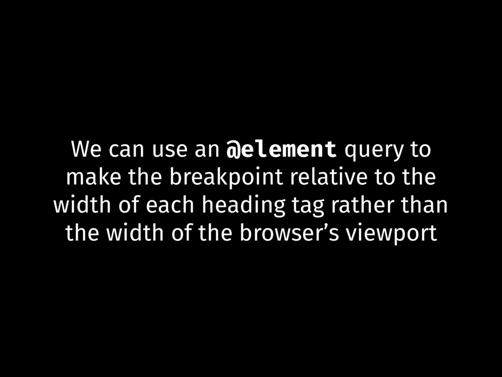 We can use an @element query to make the breakp...