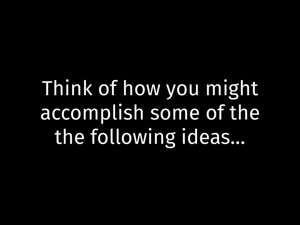 Think of how you might accomplish some of the t...
