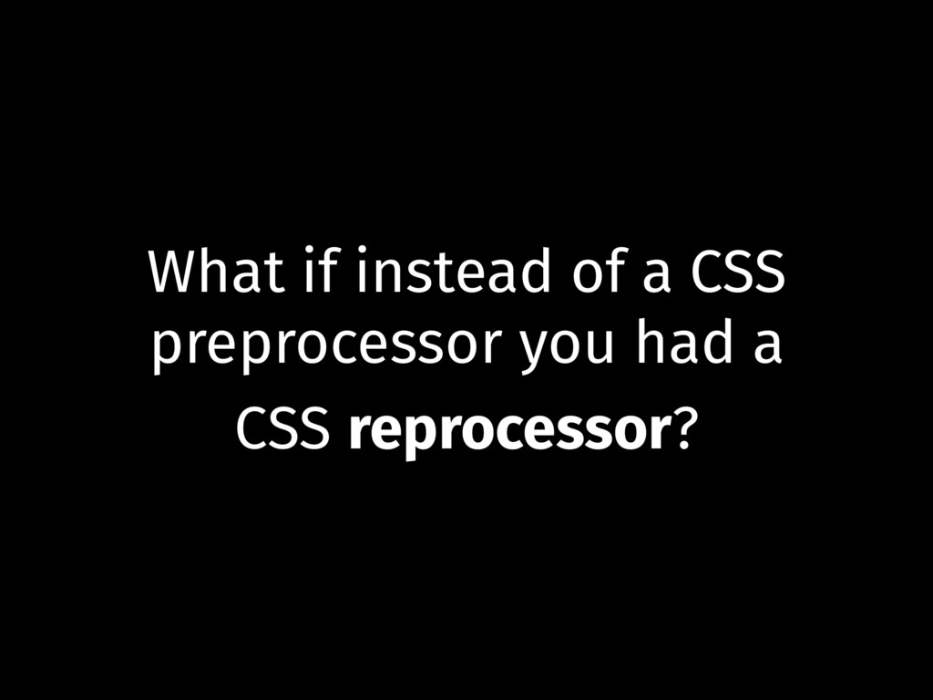 What if instead of a CSS preprocessor you had a...