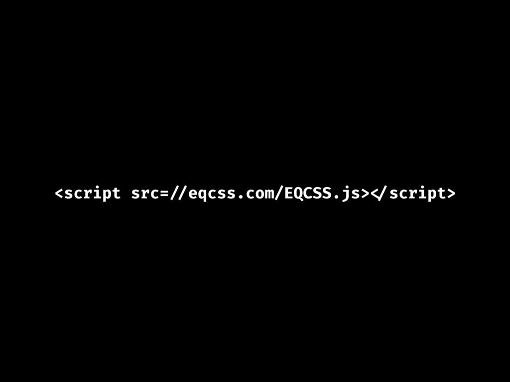 <script src= //eqcss.com/EQCSS.js> </script>