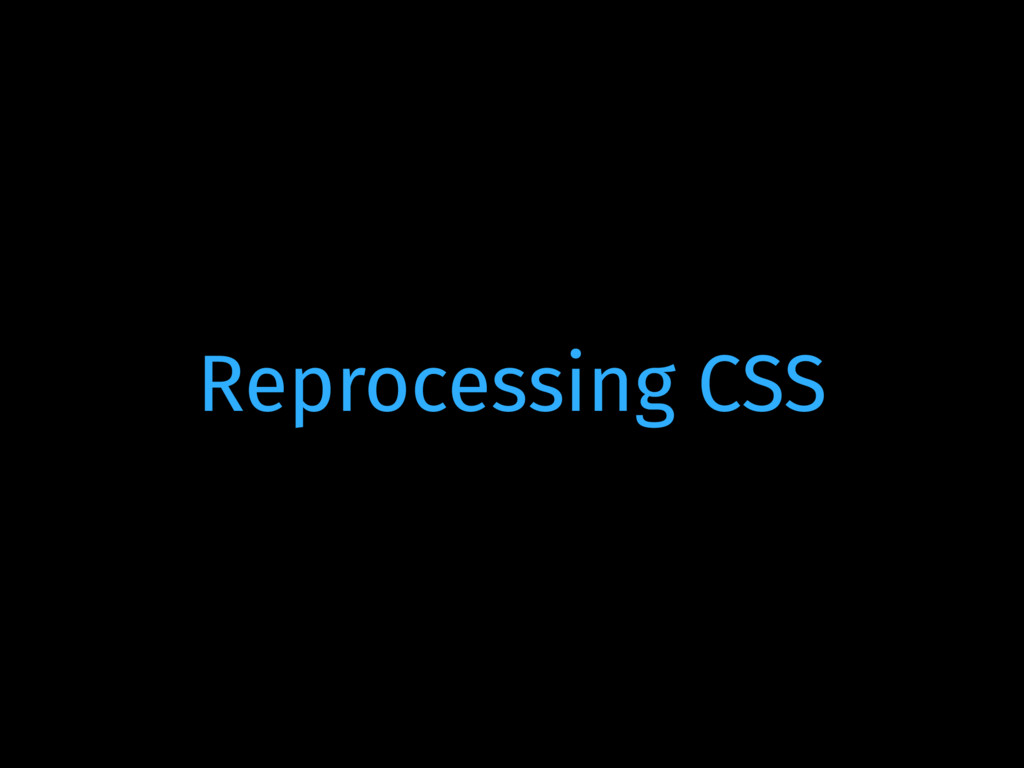 Reprocessing CSS