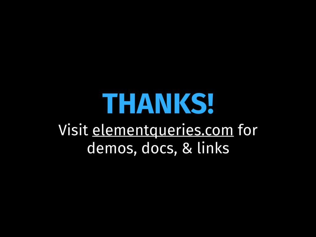 THANKS! Visit elementqueries.com for demos, doc...
