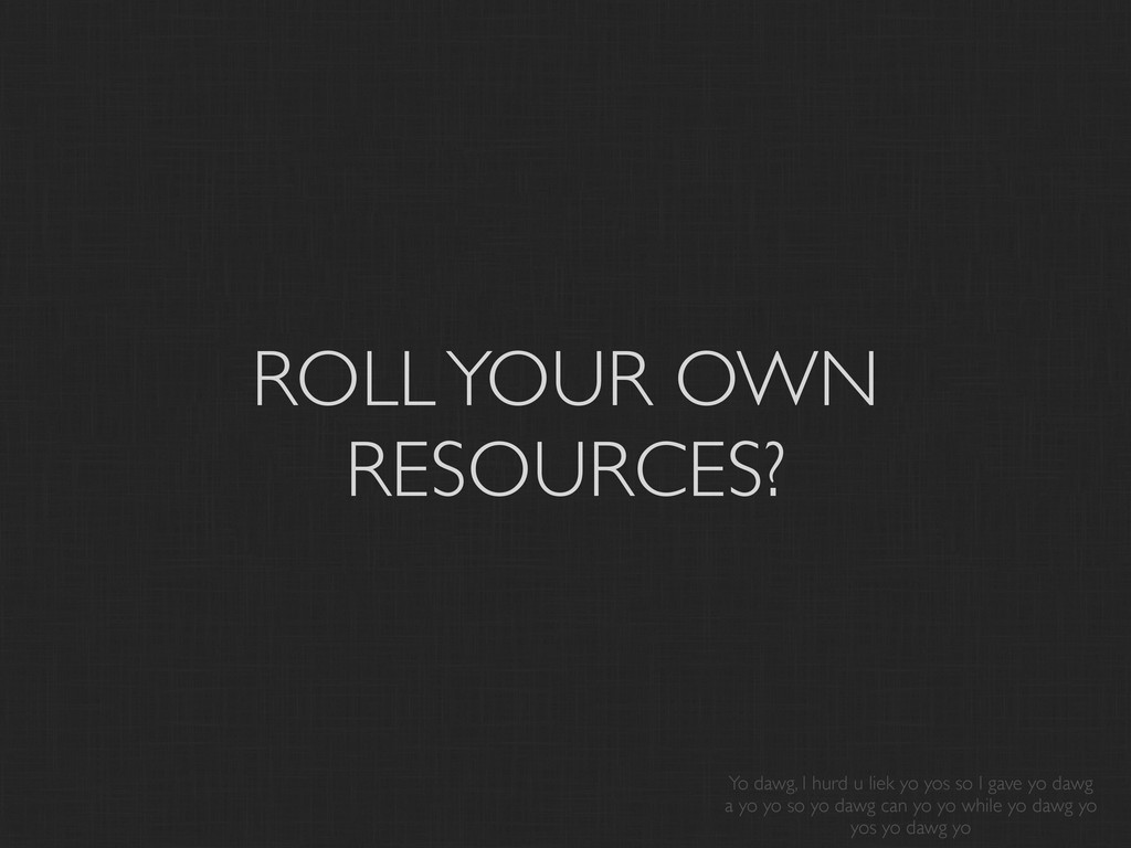 ROLL YOUR OWN RESOURCES? Yo dawg, I hurd u liek...