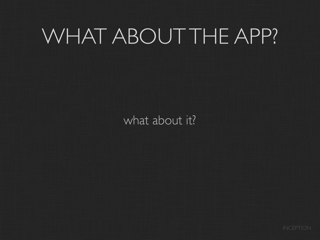WHAT ABOUT THE APP? what about it? INCEPTION