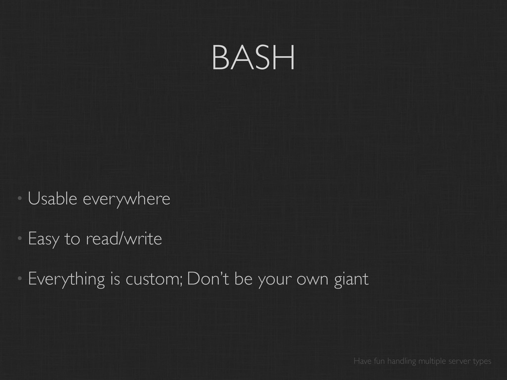 BASH • Usable everywhere • Easy to read/write •...