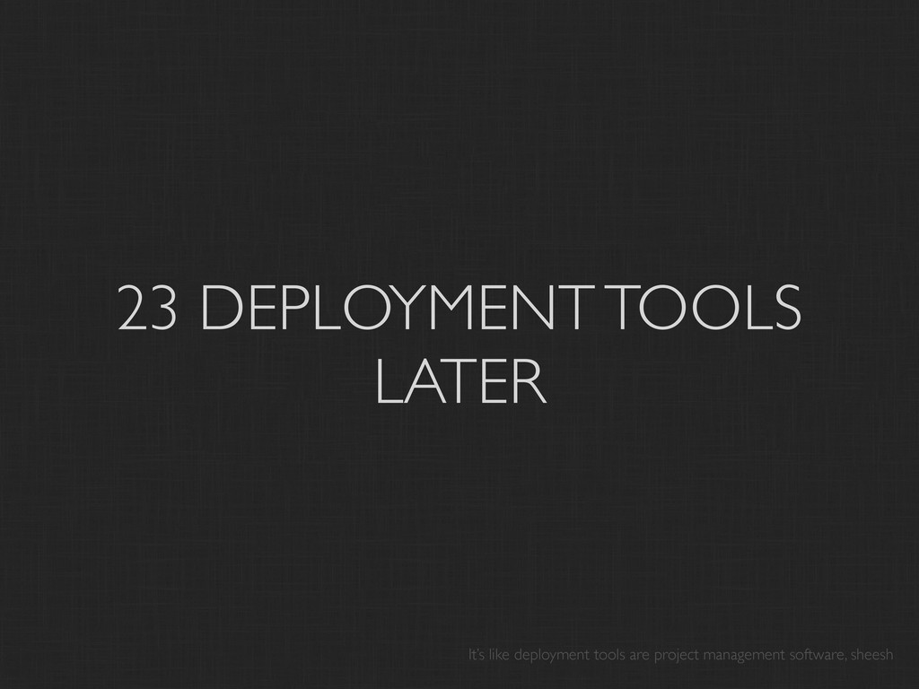23 DEPLOYMENT TOOLS LATER It's like deployment ...