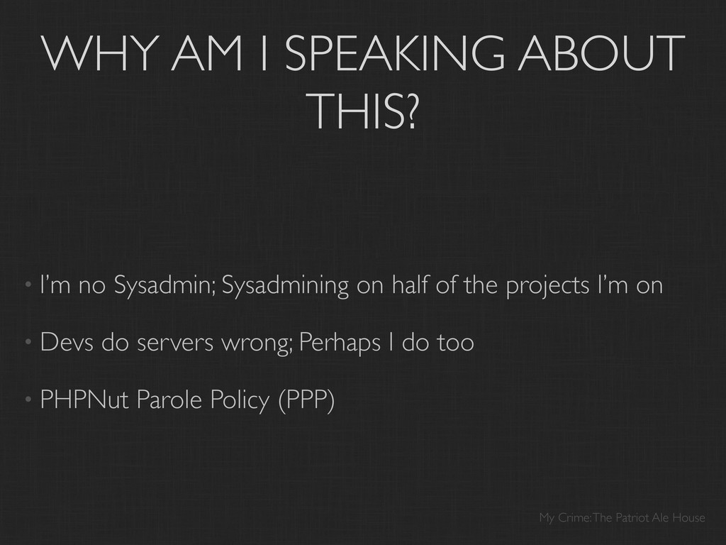 WHY AM I SPEAKING ABOUT THIS? • I'm no Sysadmin...