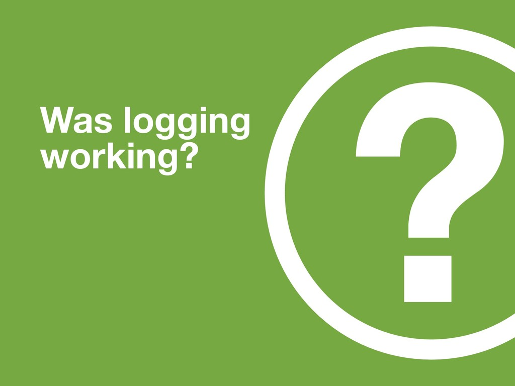 ? Was logging working?