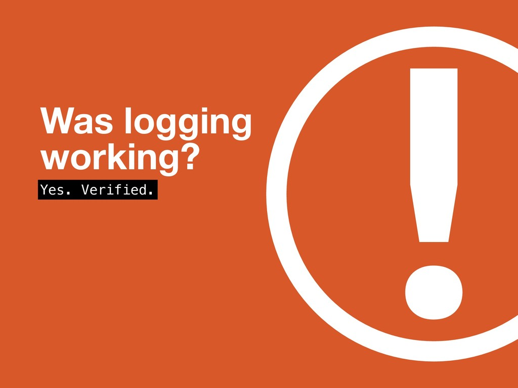 ! Was logging working? Yes. Verified.