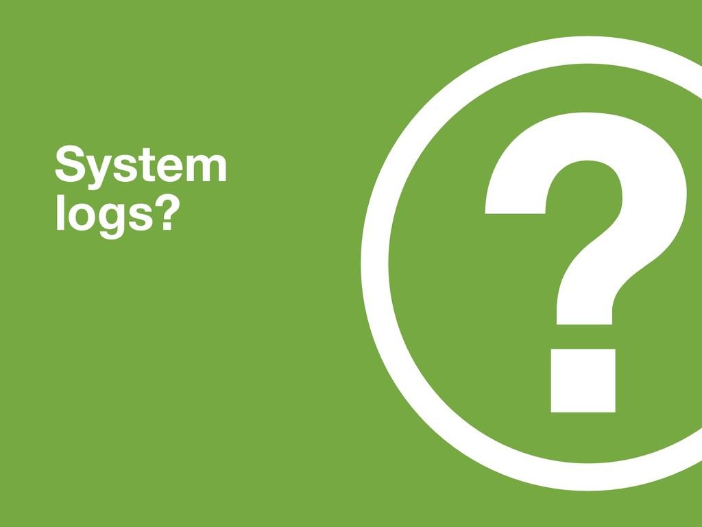 ? System logs?