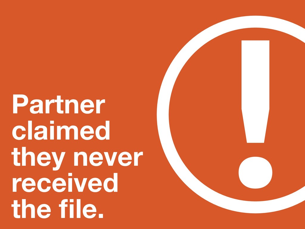 ! Partner claimed they never received the file.