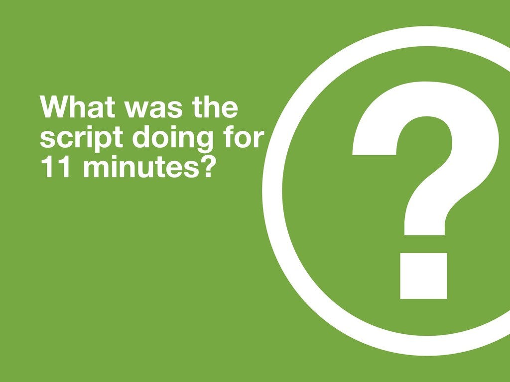 ? What was the script doing for 11 minutes?