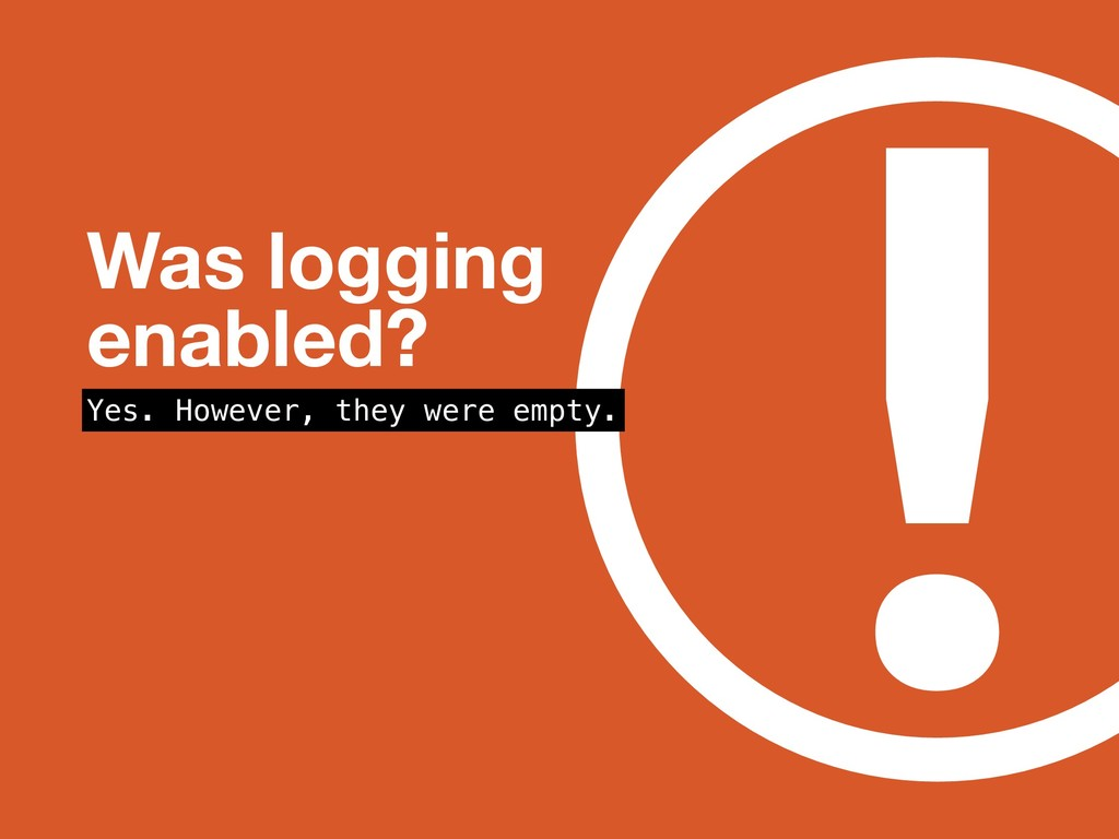 ! Was logging enabled? Yes. However, they were ...