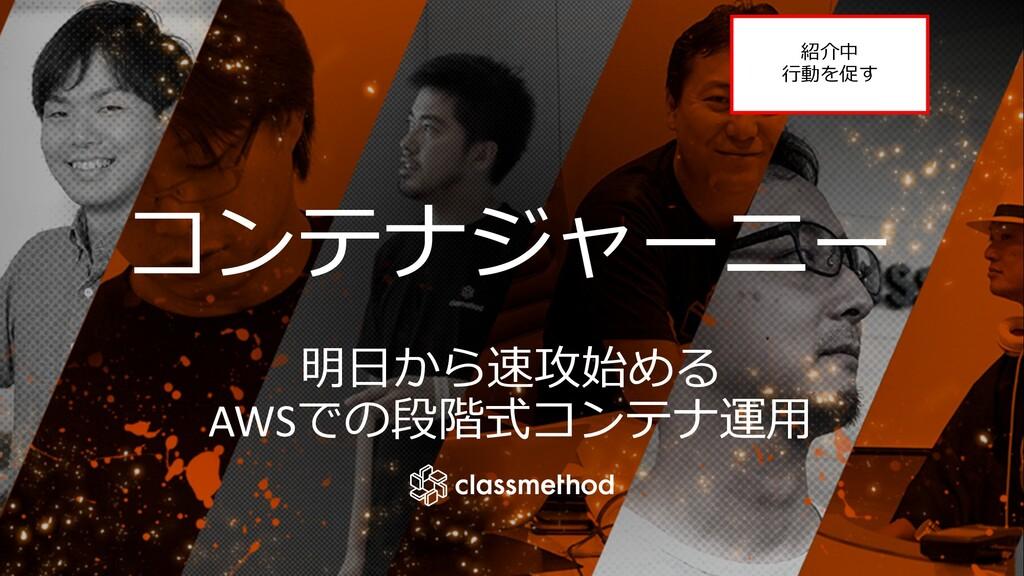 コンテナジャーニー 明⽇から速攻始める AWSでの段階式コンテナ運⽤ 紹介中 ⾏動を促す