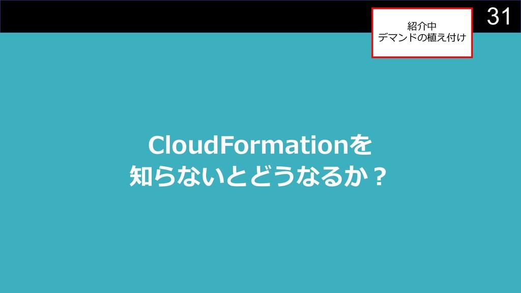 31 CloudFormationを 知らないとどうなるか︖ 紹介中 デマンドの植え付け
