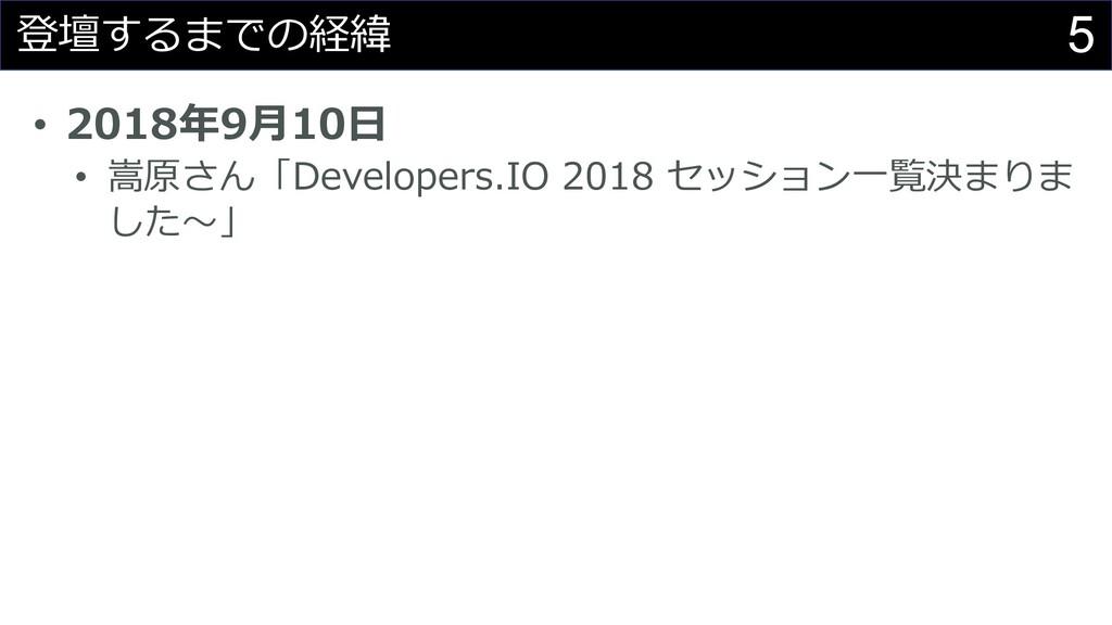 5 登壇するまでの経緯 • 2018年9⽉10⽇ • 嵩原さん「Developers.IO 2...