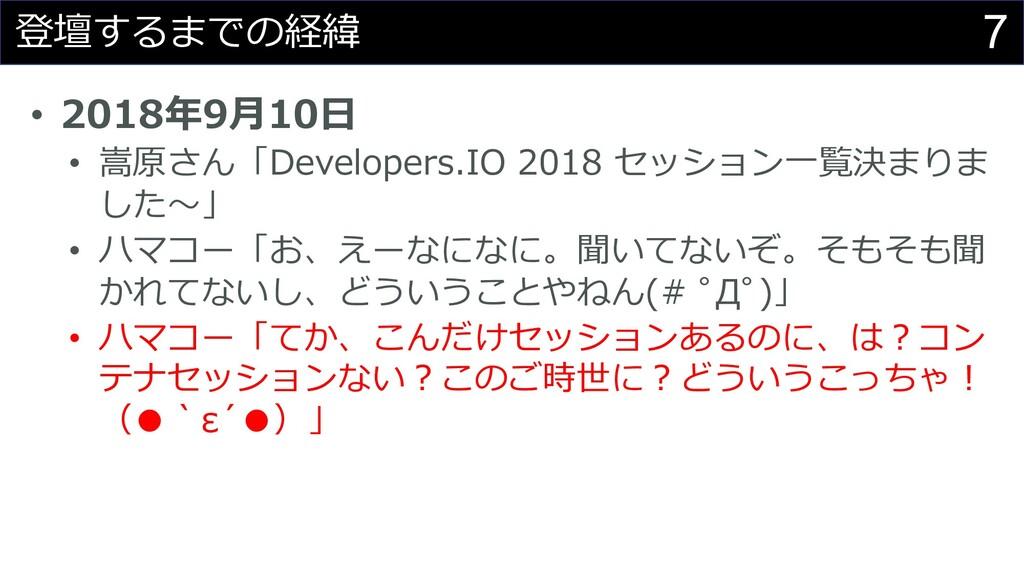 7 登壇するまでの経緯 • 2018年9⽉10⽇ • 嵩原さん「Developers.IO 2...