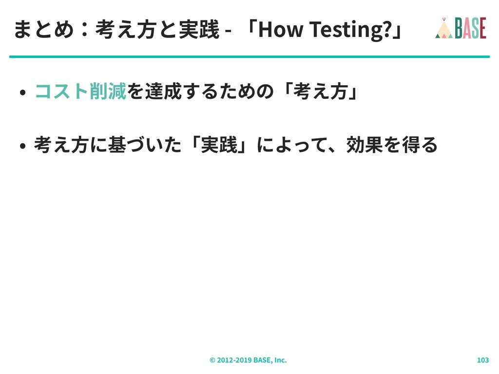 © - BASE, Inc. まとめ:考え⽅と実践 - 「How Testing?」 • コス...