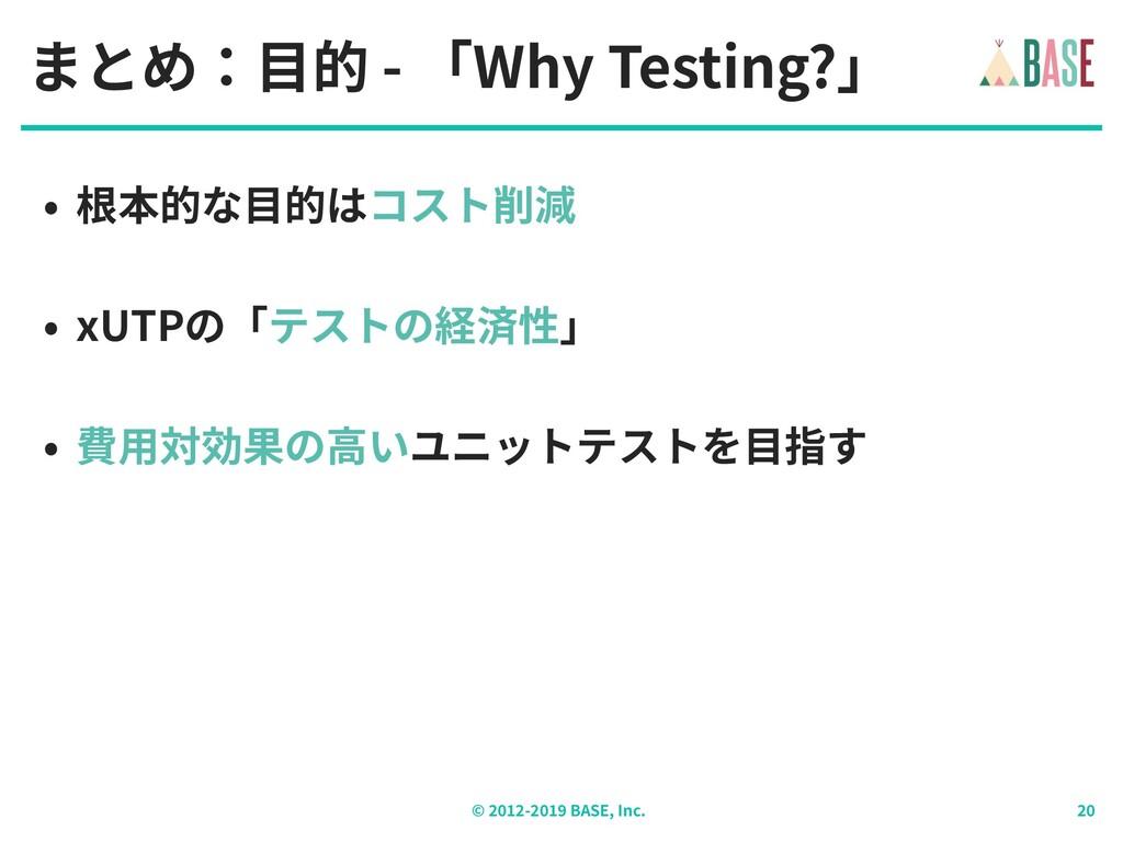 © - BASE, Inc. まとめ:⽬的 - 「Why Testing?」 • 根本的な⽬的...