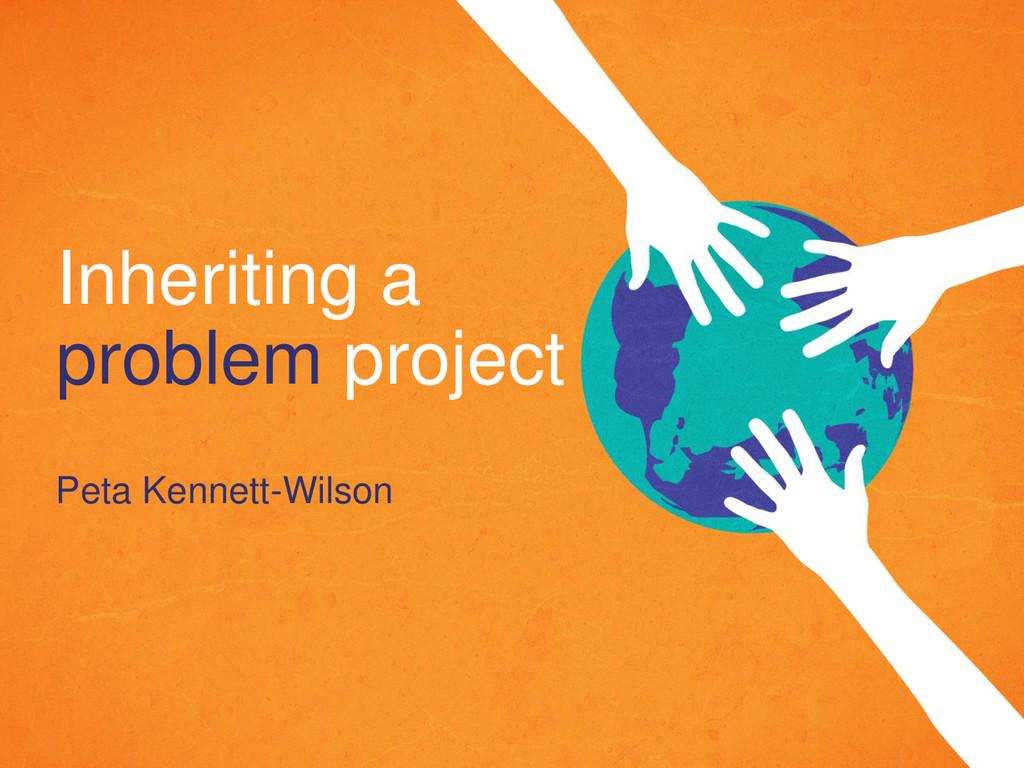 Inheriting a problem project Peta Kennett-Wilson