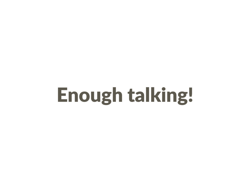 Enough talking!