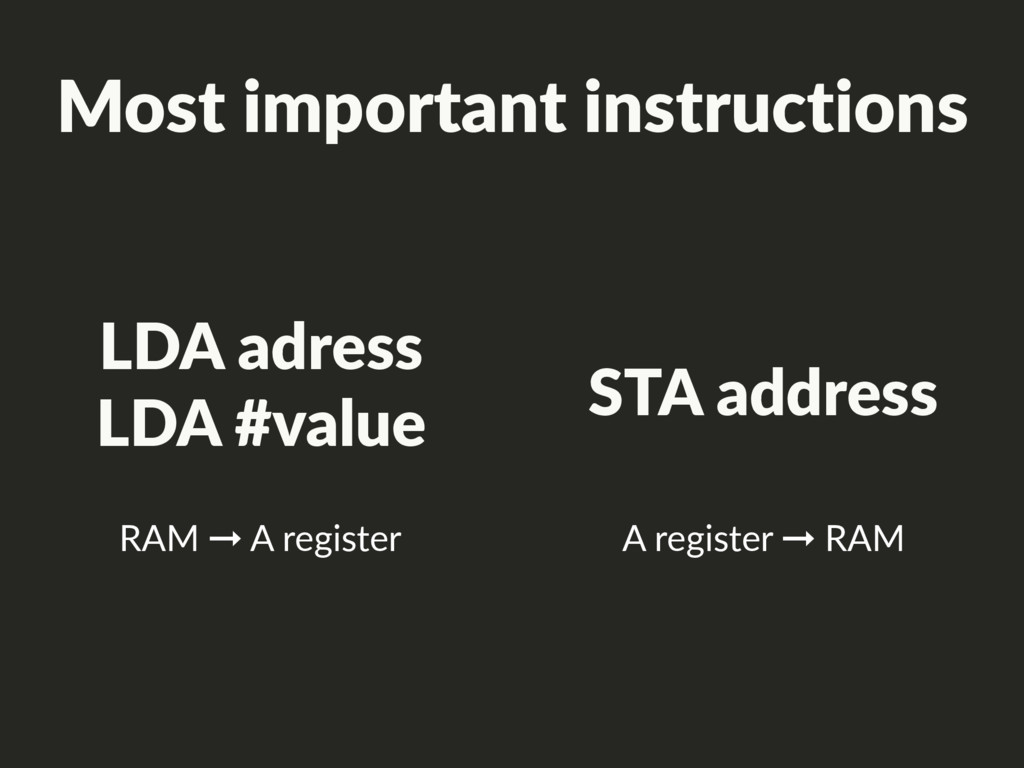 LDA adress LDA #value RAM ➞ A register STA addr...