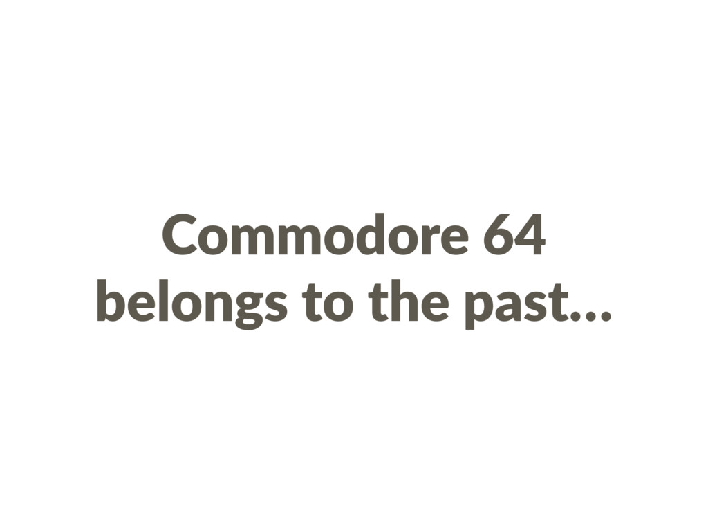 Commodore 64 belongs to the past…