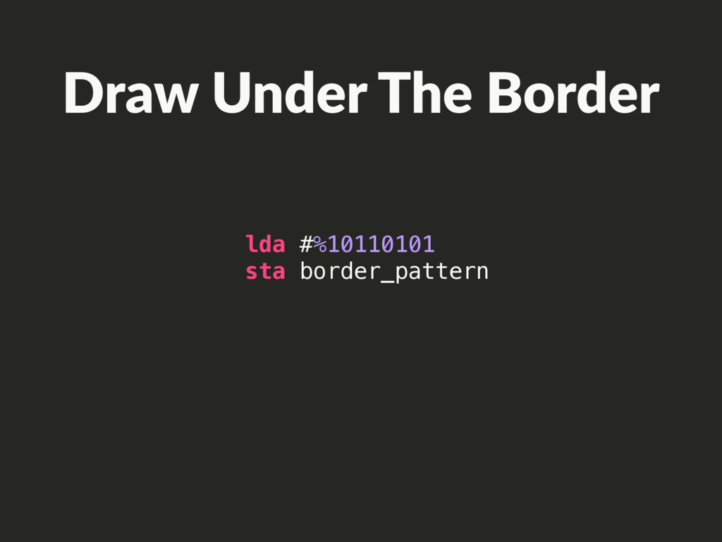 Draw Under The Border lda #%10110101 sta border...