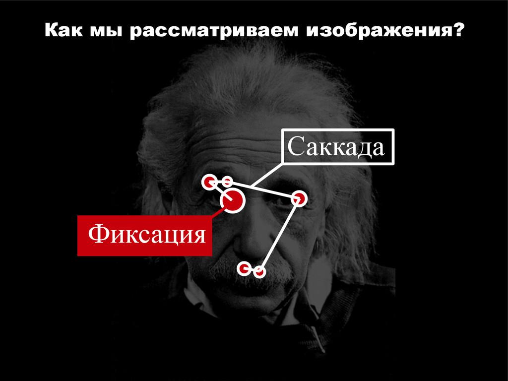 Саккада Фиксация Как мы рассматриваем изображен...