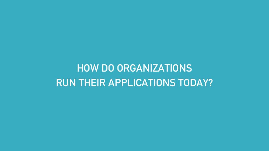 HOW DO ORGANIZATIONS RUN THEIR APPLICATIONS TOD...