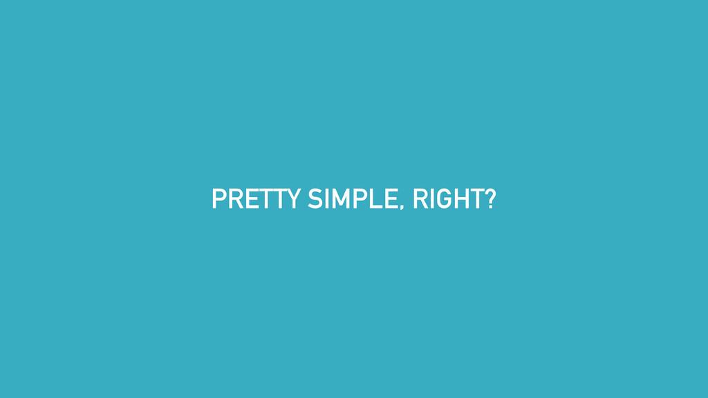 PRETTY SIMPLE, RIGHT?