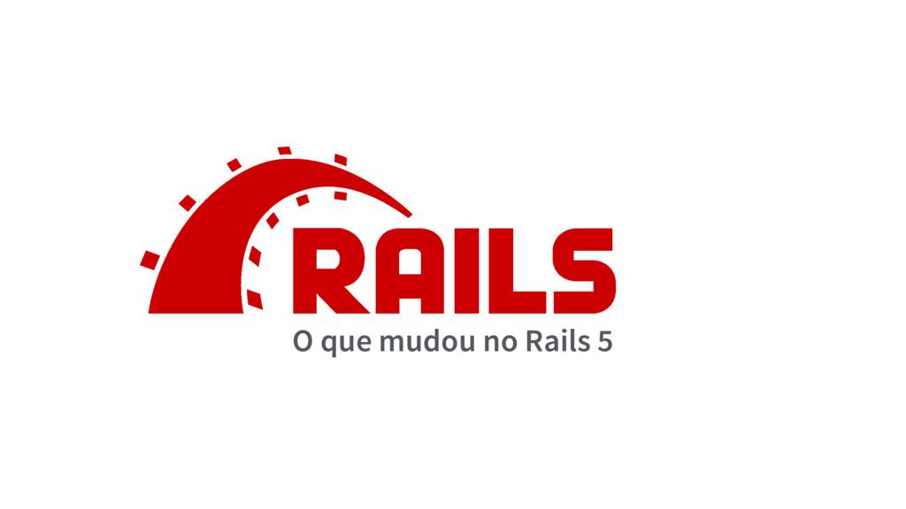 O que mudou no Rails 5