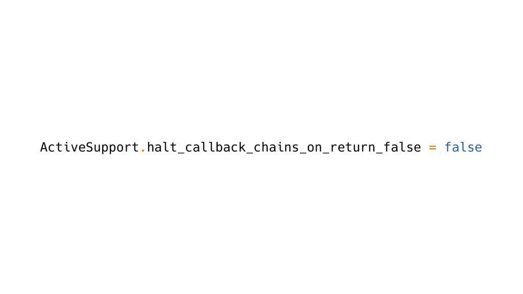 ActiveSupport.halt_callback_chains_on_return_fa...