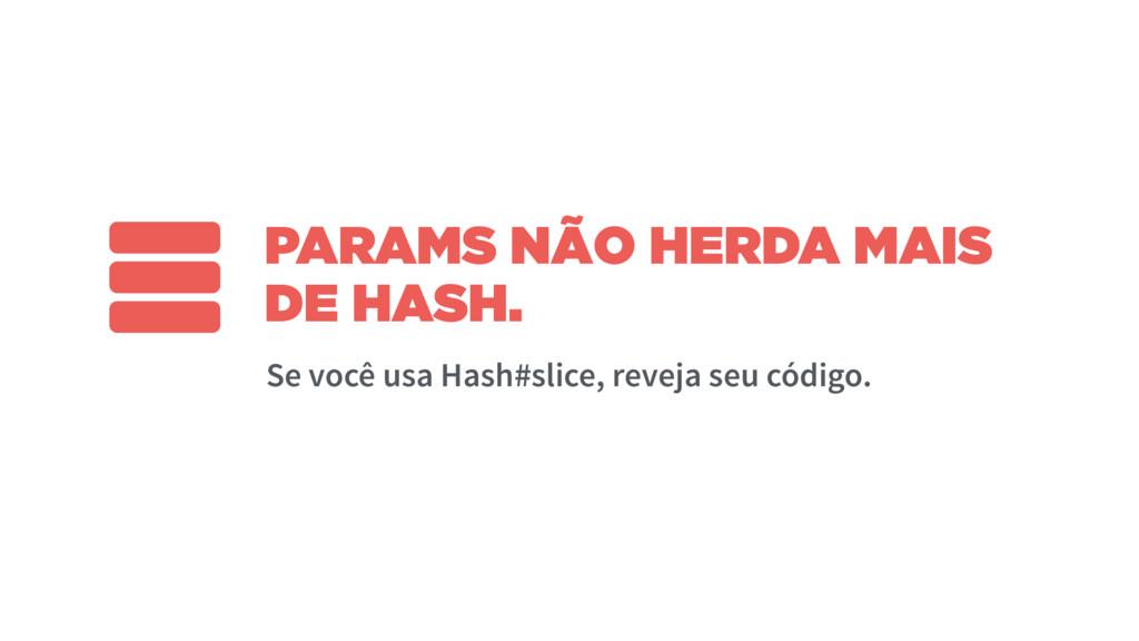 PARAMS NÃO HERDA MAIS DE HASH. Se você usa Hash...