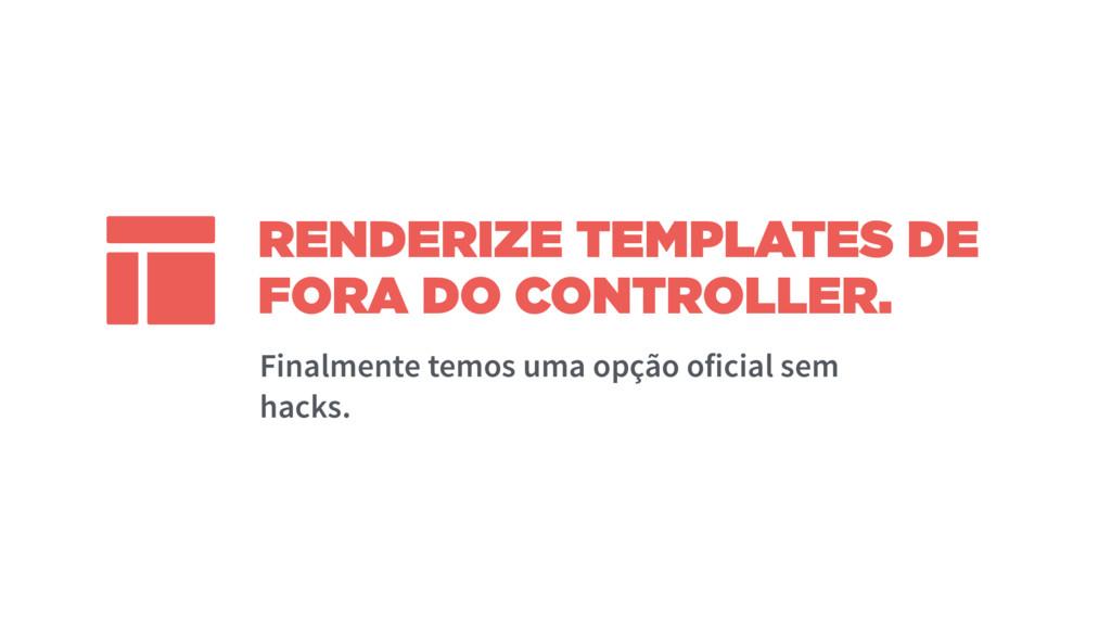 RENDERIZE TEMPLATES DE FORA DO CONTROLLER. Fina...