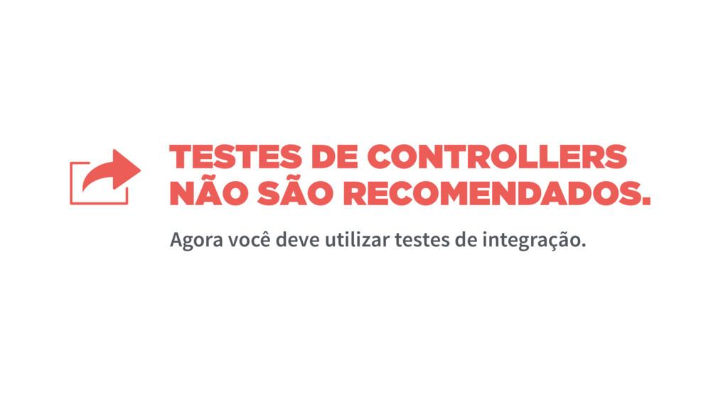 TESTES DE CONTROLLERS NÃO SÃO RECOMENDADOS. Ago...