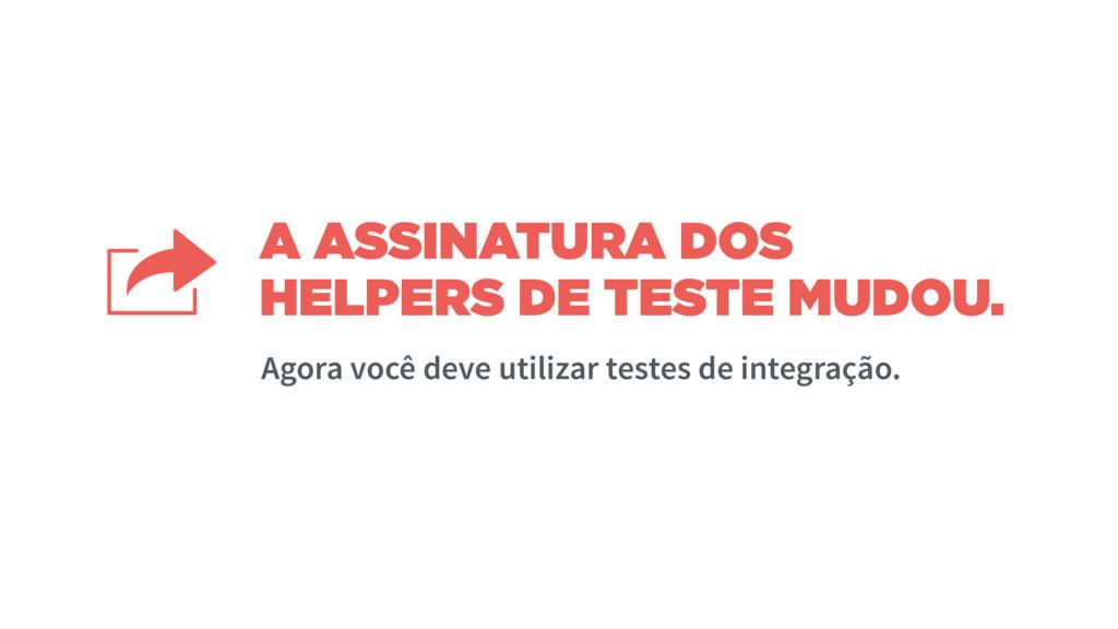 A ASSINATURA DOS HELPERS DE TESTE MUDOU. Agora ...