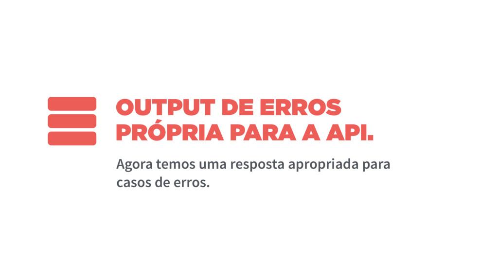 OUTPUT DE ERROS PRÓPRIA PARA A API. Agora temos...