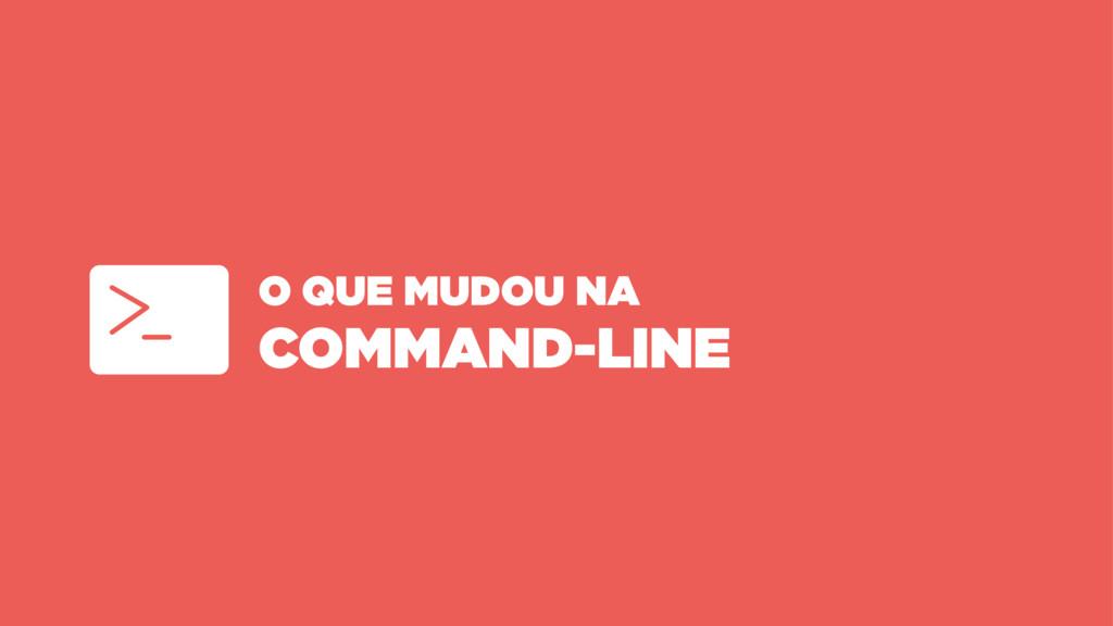 O QUE MUDOU NA COMMAND-LINE