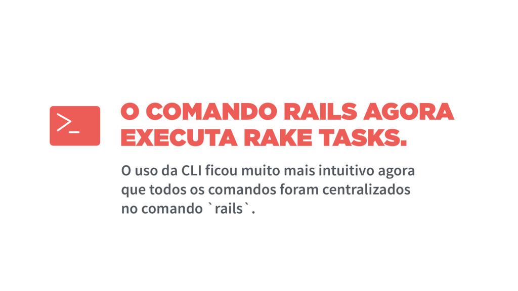 O COMANDO RAILS AGORA EXECUTA RAKE TASKS. O uso...
