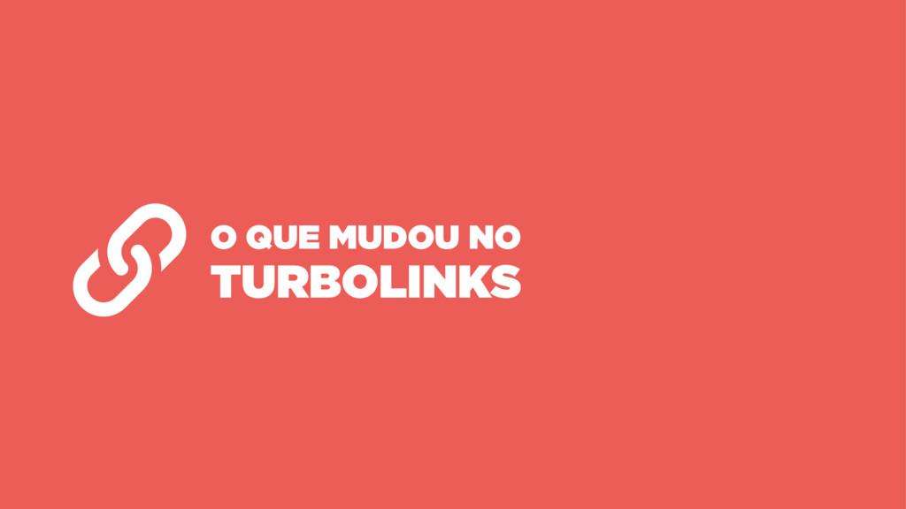 O QUE MUDOU NO TURBOLINKS