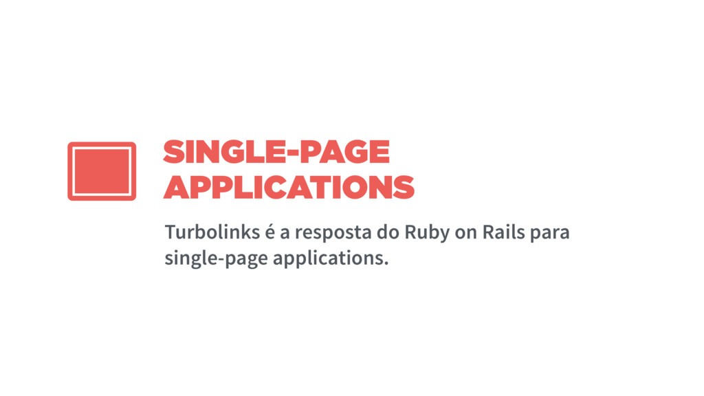 SINGLE-PAGE APPLICATIONS Turbolinks é a respost...