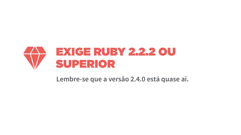 EXIGE RUBY 2.2.2 OU SUPERIOR  Lembre-se que a v...