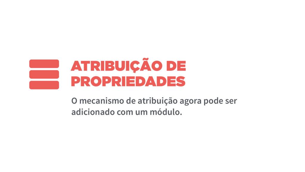 ATRIBUIÇÃO DE PROPRIEDADES O mecanismo de atrib...