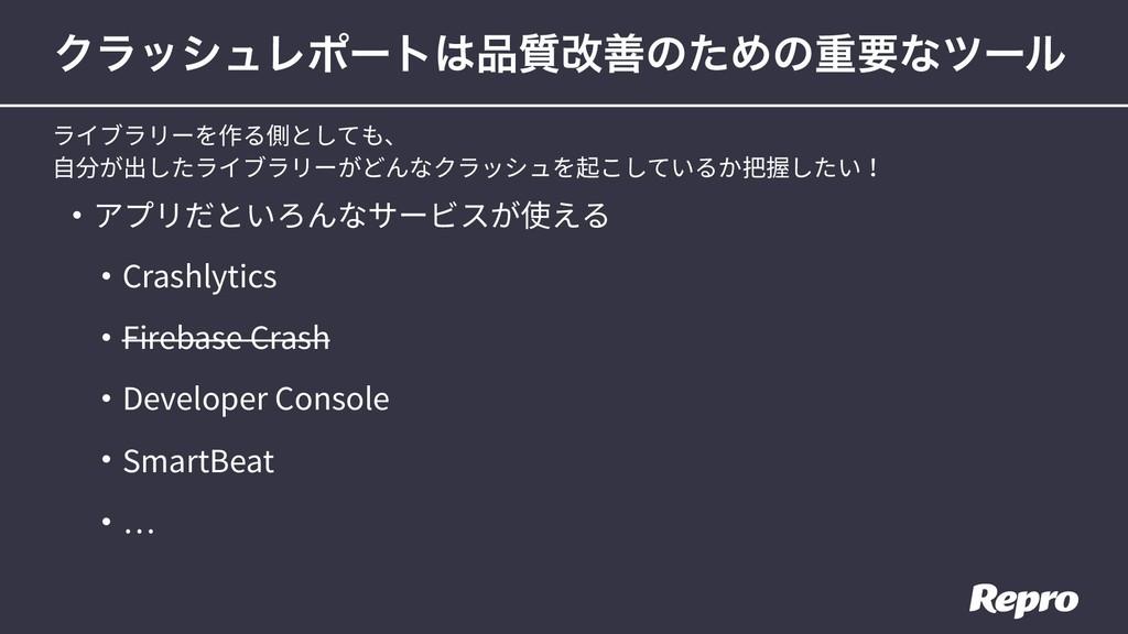 • アプリだといろんなサービスが使える • Crashlytics • Firebase Cr...