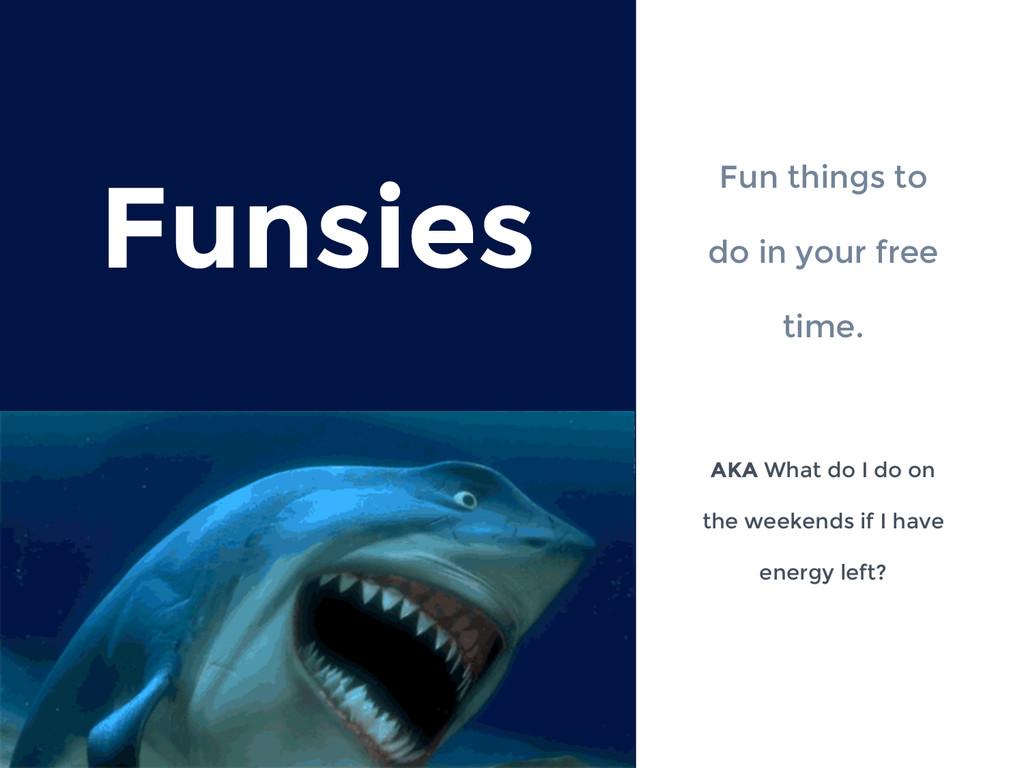 Funsies Fun things to do in your free time. AKA...