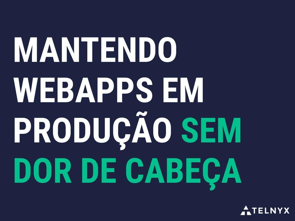 MANTENDO WEBAPPS EM PRODUÇÃO SEM DOR DE CABEÇA