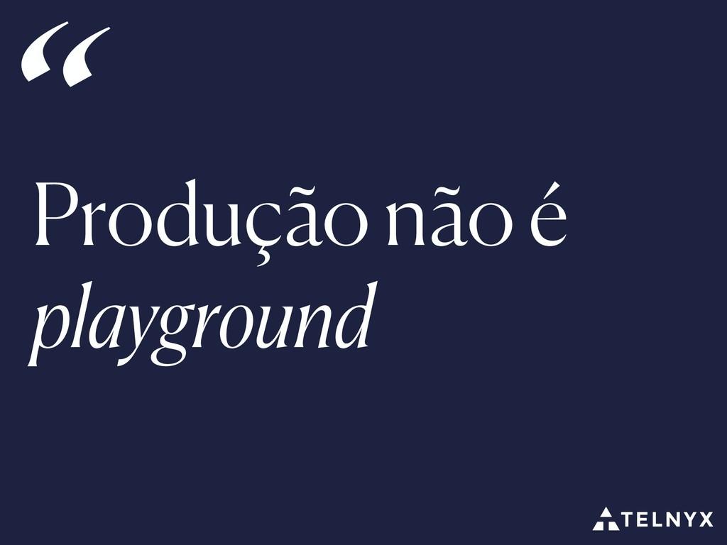"""Produção não é playground """""""