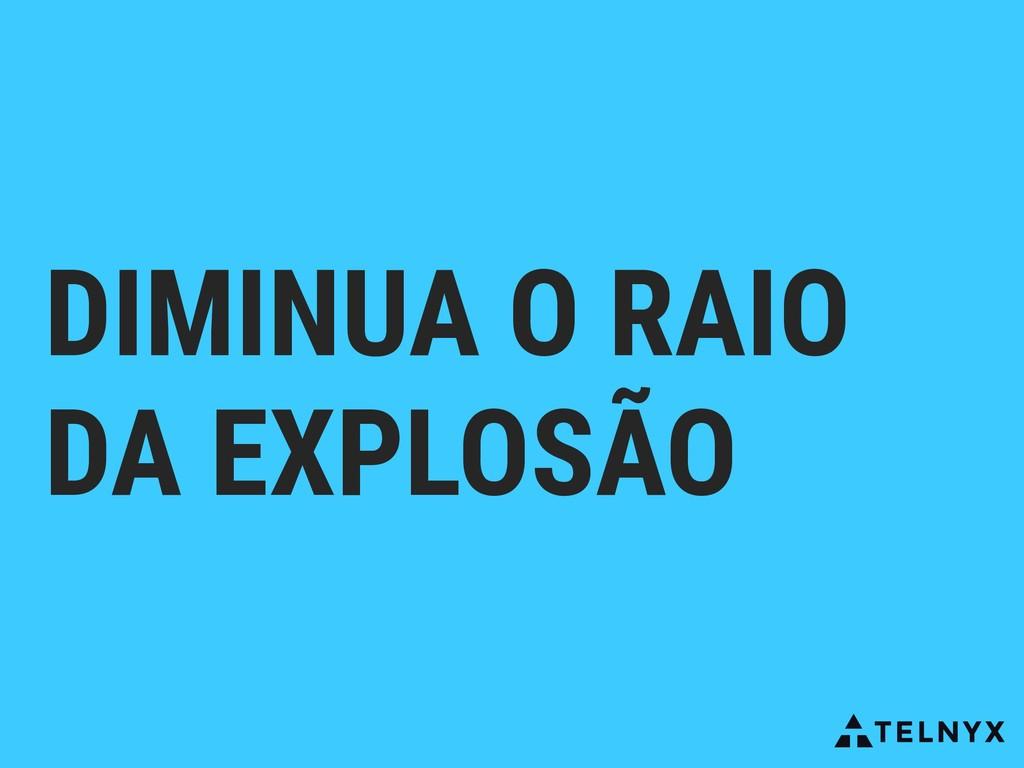 DIMINUA O RAIO DA EXPLOSÃO